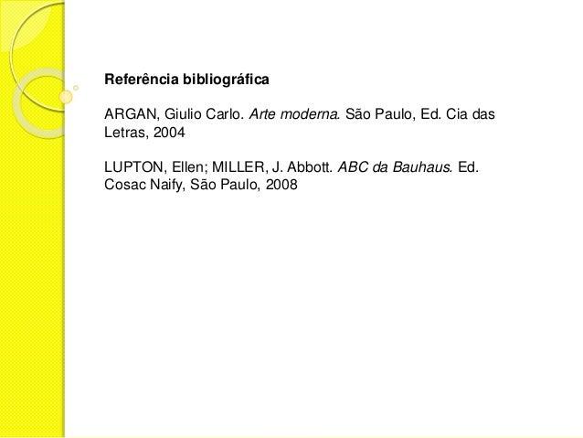 Referência bibliográfica  ARGAN, Giulio Carlo. Arte moderna. São Paulo, Ed. Cia das  Letras, 2004  LUPTON, Ellen; MILLER, ...