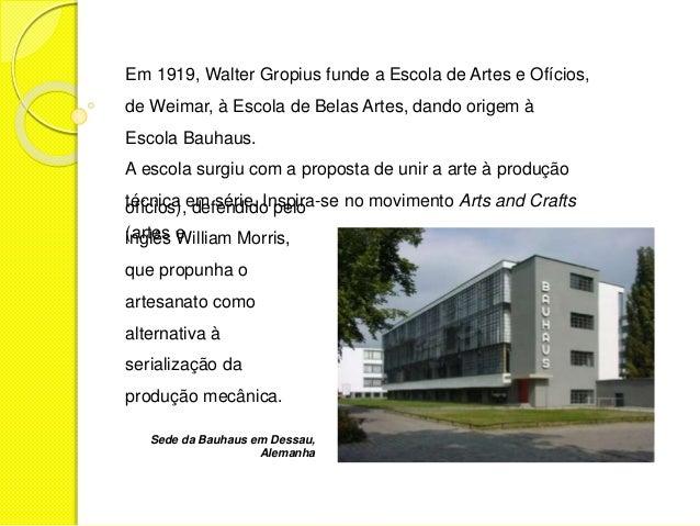 Em 1919, Walter Gropius funde a Escola de Artes e Ofícios,  de Weimar, à Escola de Belas Artes, dando origem à  Escola Bau...