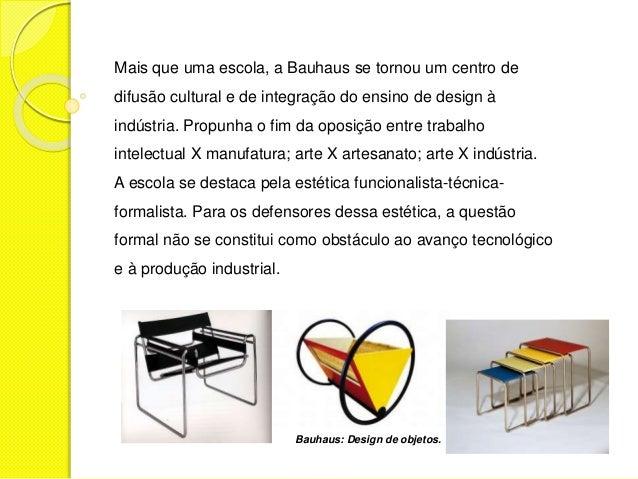 Mais que uma escola, a Bauhaus se tornou um centro de  difusão cultural e de integração do ensino de design à  indústria. ...