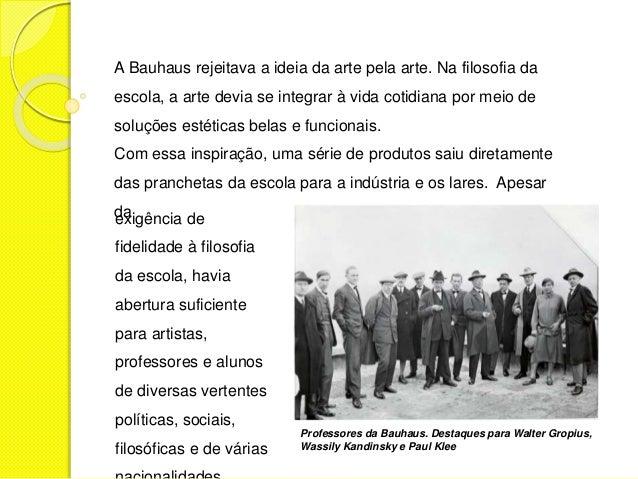 A Bauhaus rejeitava a ideia da arte pela arte. Na filosofia da  escola, a arte devia se integrar à vida cotidiana por meio...