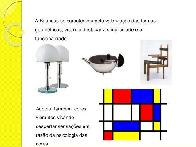 A Bauhaus se caracterizou pela valorização das formas  geométricas, visando destacar a simplicidade e a  funcionalidade.  ...