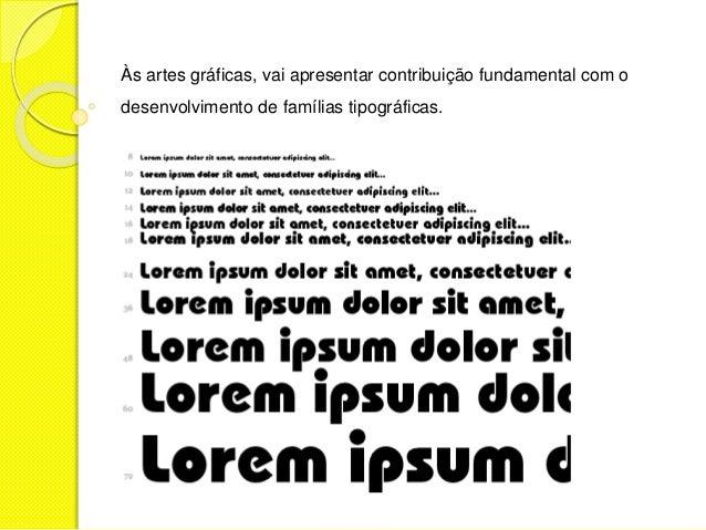 Às artes gráficas, vai apresentar contribuição fundamental com o  desenvolvimento de famílias tipográficas.