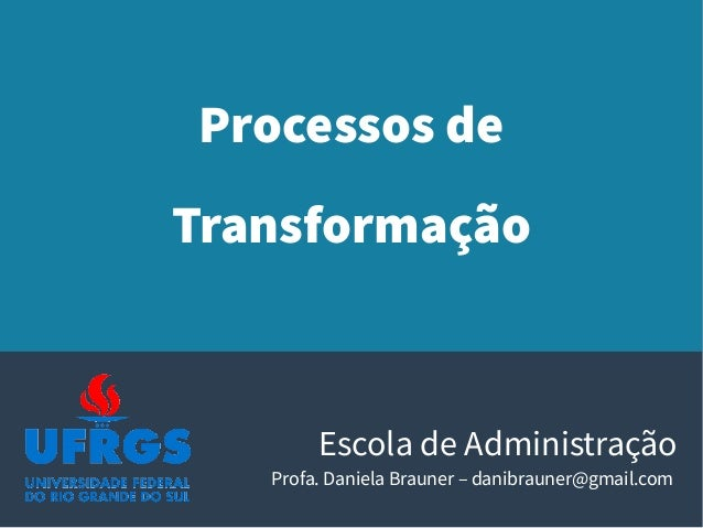 Processos de Transformação Escola de Administração Profa. Daniela Brauner – danibrauner@gmail.com