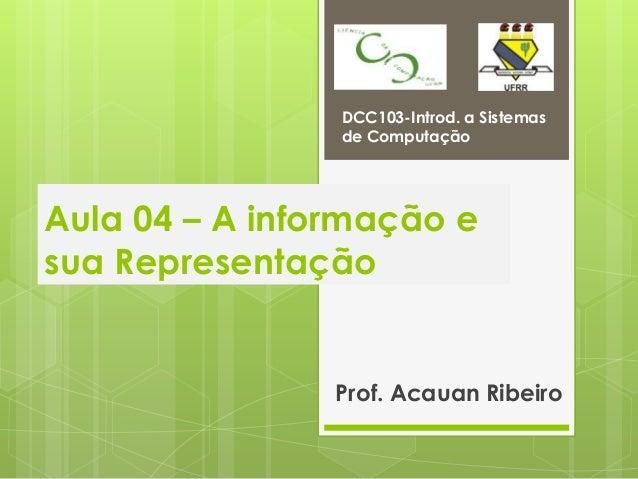 DCC103-Introd. a Sistemas                de ComputaçãoAula 04 – A informação esua Representação                Prof. Acaua...