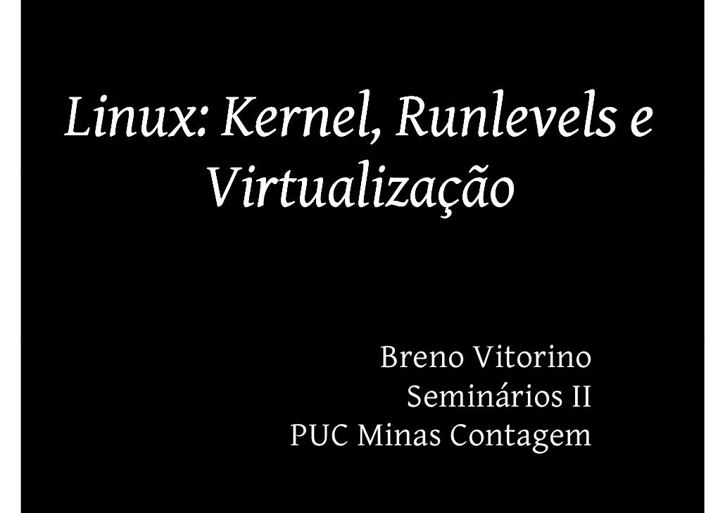 Linux: Kernel, Runlevels e       Virtualização                Breno Vitorino                 Seminários II          PUC Mi...