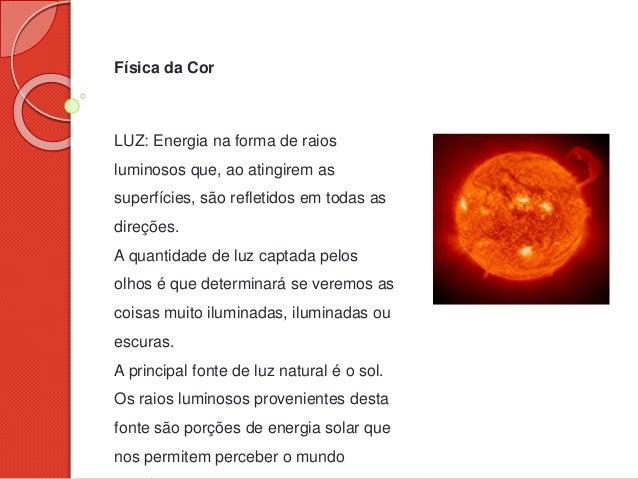 Física da Cor LUZ: Energia na forma de raios luminosos que, ao atingirem as superfícies, são refletidos em todas as direçõ...