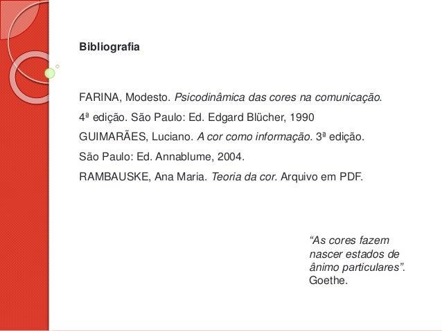 Bibliografia FARINA, Modesto. Psicodinâmica das cores na comunicação. 4ª edição. São Paulo: Ed. Edgard Blücher, 1990 GUIMA...