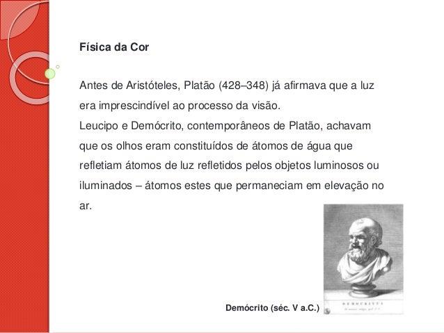 Física da Cor Antes de Aristóteles, Platão (428–348) já afirmava que a luz era imprescindível ao processo da visão. Leucip...