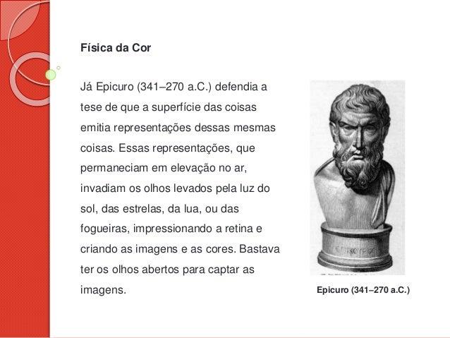 Física da Cor Já Epicuro (341–270 a.C.) defendia a tese de que a superfície das coisas emitia representações dessas mesmas...