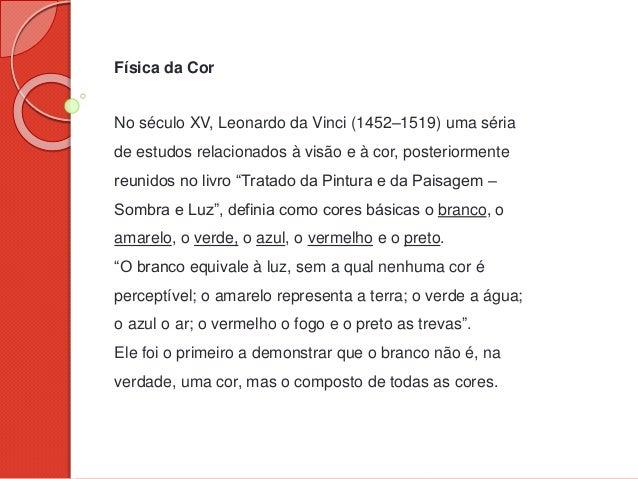 Física da Cor No século XV, Leonardo da Vinci (1452–1519) uma séria de estudos relacionados à visão e à cor, posteriorment...