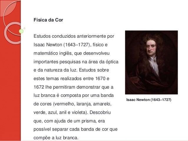 Física da Cor Estudos conduzidos anteriormente por Isaac Newton (1643–1727), físico e matemático inglês, que desenvolveu i...