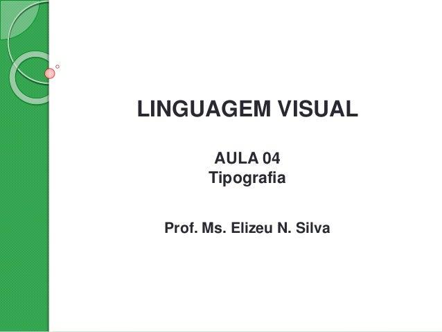 LINGUAGEM VISUAL AULA 04 Tipografia Prof. Ms. Elizeu N. Silva