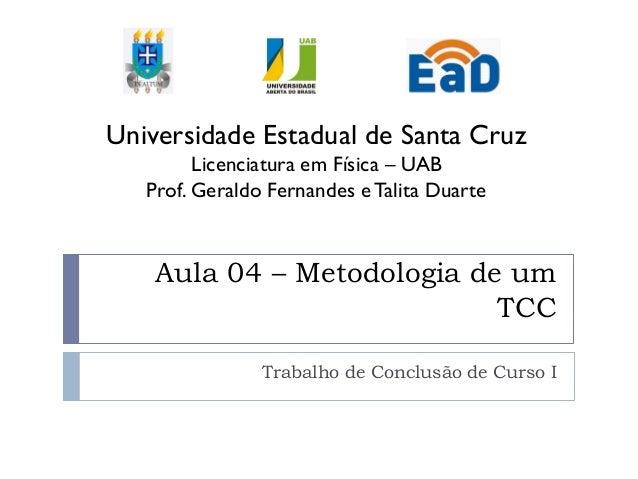 Aula 04 – Metodologia de um TCC Trabalho de Conclusão de Curso I Universidade Estadual de Santa Cruz Licenciatura em Físic...