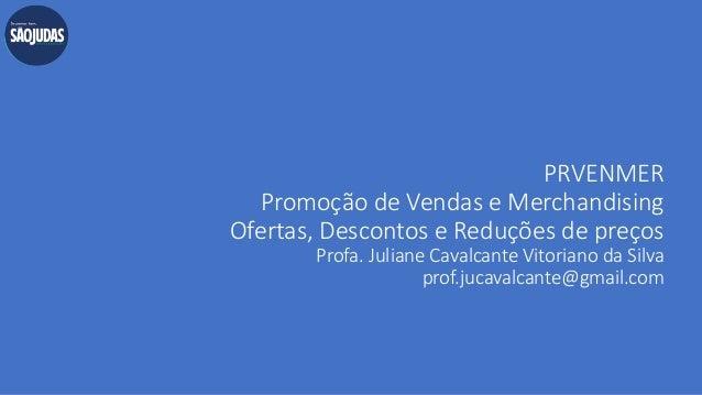 PRVENMER Promoção de Vendas e Merchandising Ofertas, Descontos e Reduções de preços Profa. Juliane Cavalcante Vitoriano da...