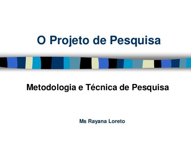 O Projeto de Pesquisa  Metodologia e Técnica de Pesquisa  MsRayana Loreto