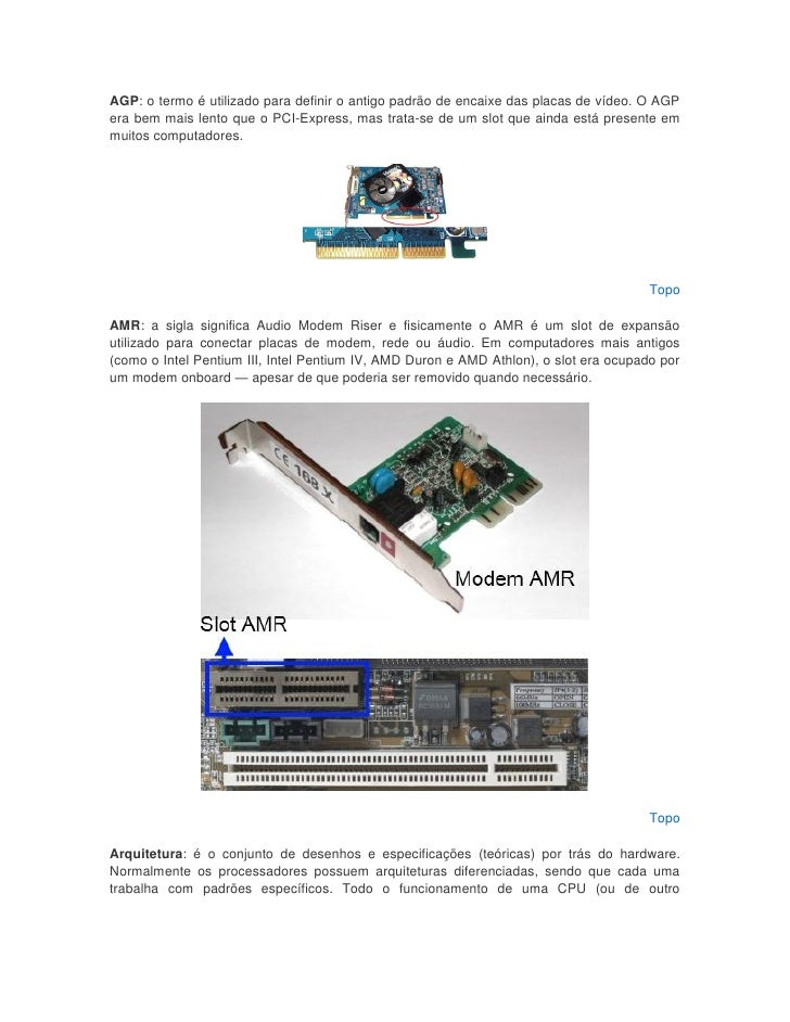 AGP: o termo é utilizado para definir o antigo padrão de encaixe das placas de vídeo. O AGPera bem mais lento que o PCI-Ex...