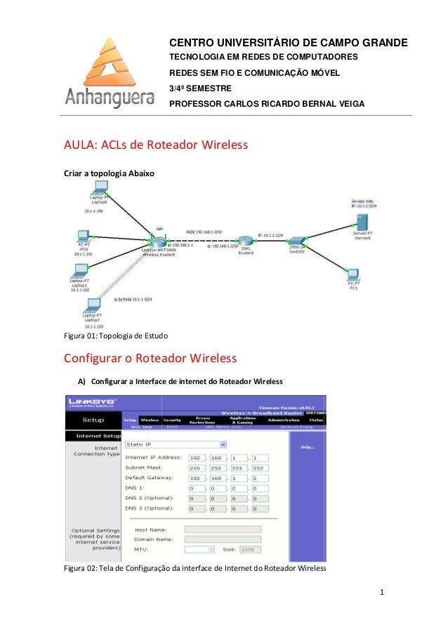 AULA: ACLs de Roteador Wireless Criar a topologia Abaixo Figura 01: Topologia de Estudo Configurar o Roteador Wireless A) ...