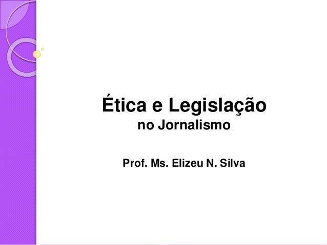 Ética e Legislação no Jornalismo Prof. Ms. Elizeu N. Silva