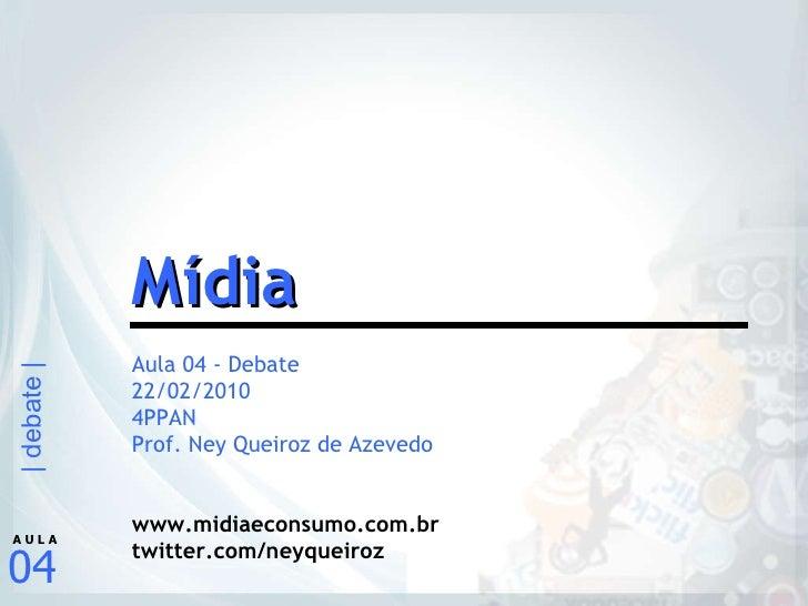Aula 04 - Debate 22/02/2010 4PPAN Prof. Ney Queiroz de Azevedo www.midiaeconsumo.com.br twitter.com/neyqueiroz Mídia