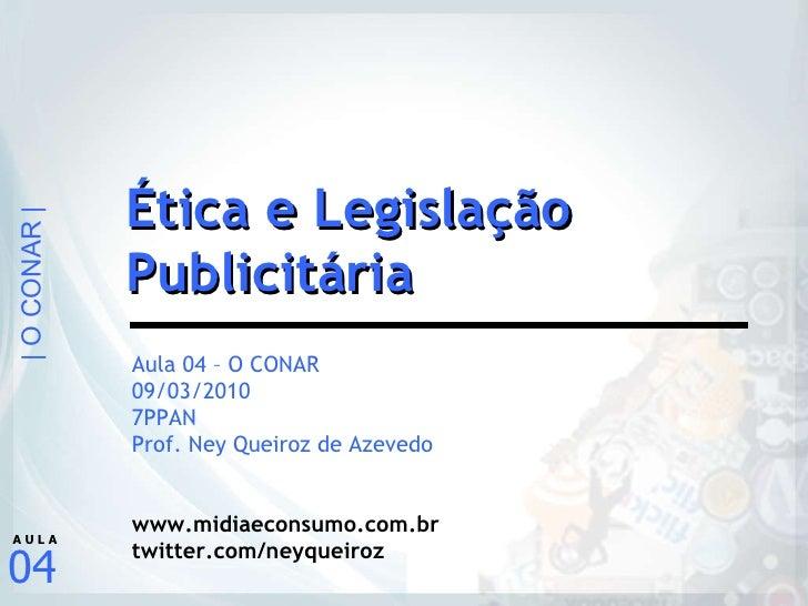 Aula 04 – O CONAR 09/03/2010 7PPAN Prof. Ney Queiroz de Azevedo www.midiaeconsumo.com.br twitter.com/neyqueiroz Ética e Le...