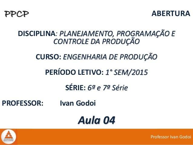 Professor Ivan Godoi PPCP ABERTURA DISCIPLINA: PLANEJAMENTO, PROGRAMAÇÃO E CONTROLE DA PRODUÇÃO CURSO: ENGENHARIA DE PRODU...