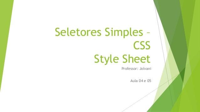 Seletores Simples – CSS Style Sheet Professor: Jolvani Aula 04 e 05
