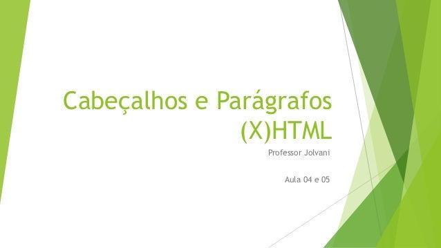 Cabeçalhos e Parágrafos  (X)HTML  Professor Jolvani  Aula 04 e 05