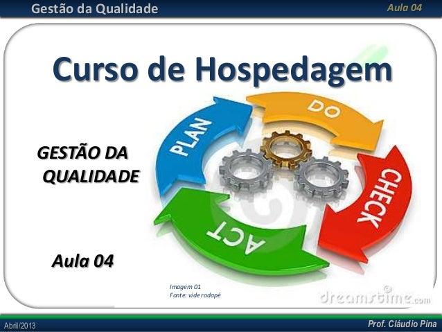 Prof. Cláudio PinaAbril/2013 Prof. Cláudio PinaAbril/2013Gestão da Qualidade Aula 04Curso de HospedagemGESTÃO DAQUALIDADEA...