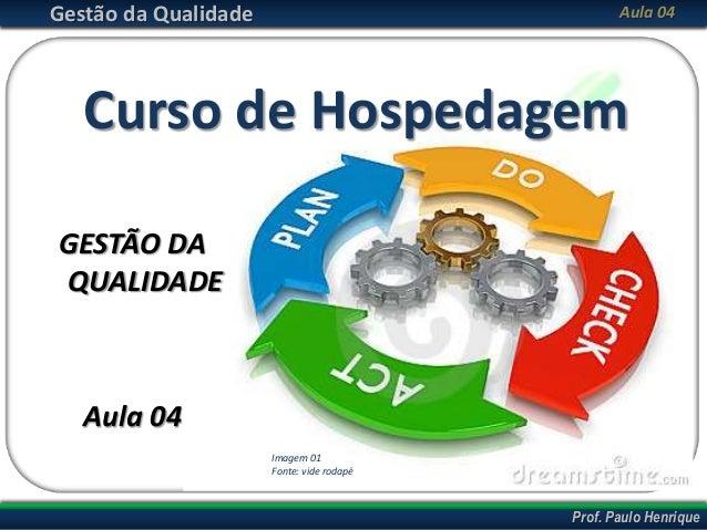 Prof. Cláudio PinaAbril/2013 Prof. Paulo Henrique Gestão da Qualidade Aula 04 Curso de Hospedagem GESTÃO DA QUALIDADE Aula...