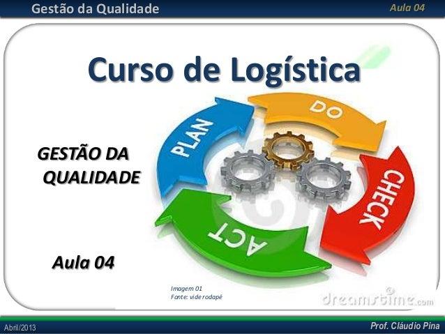Gestão da Qualidade  Aula 04  Curso de Logística GESTÃO DA QUALIDADE  Aula 04 Imagem 01 Fonte: vide rodapé  Abril/2013  Pr...