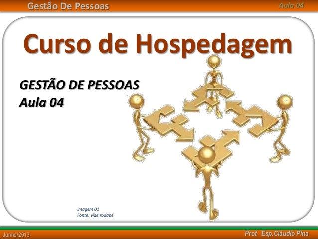 Gestão De Pessoas Prof. Esp.Cláudio PinaJunho/2013 Aula 04 Curso de Hospedagem GESTÃO DE PESSOAS Imagem 01 Fonte: vide rod...