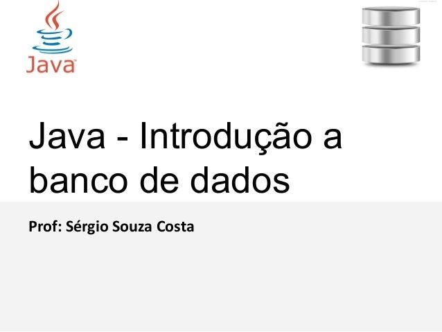 Java - Introdução a banco de dados Prof: Sérgio Souza Costa