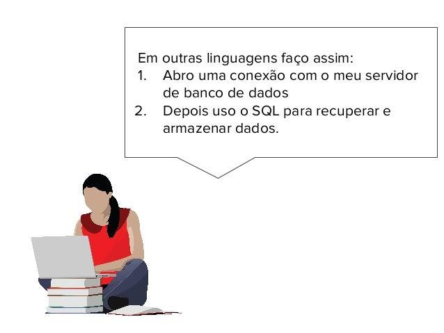 Em outras linguagens faço assim: 1. Abro uma conexão com o meu servidor de banco de dados 2. Depois uso o SQL para recuper...