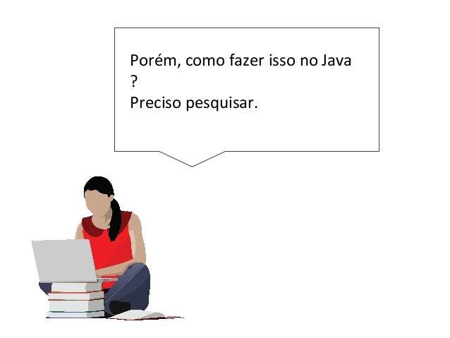 Porém, como fazer isso no Java ? Preciso pesquisar.