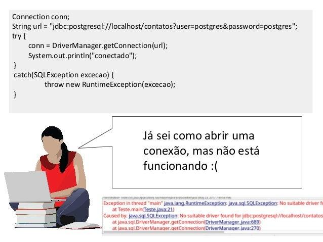 """Connection conn; String url = """"jdbc:postgresql://localhost/contatos?user=postgres&password=postgres""""; try { conn = DriverM..."""