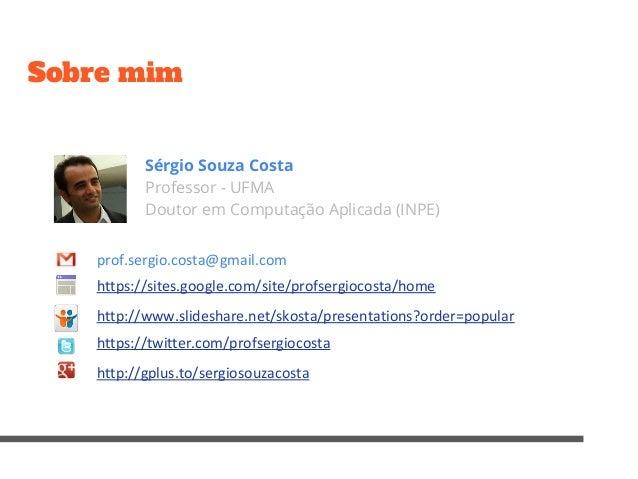 Sobre mim Sérgio Souza Costa Professor - UFMA Doutor em Computação Aplicada (INPE) prof.sergio.costa@gmail.com https://sit...