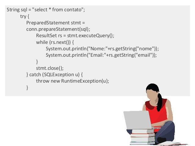 """String sql = """"select * from contato""""; try { PreparedStatement stmt = conn.prepareStatement(sql); ResultSet rs = stmt.execu..."""