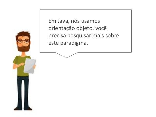 Em Java, nós usamos orientação objeto, você precisa pesquisar mais sobre este paradigma.