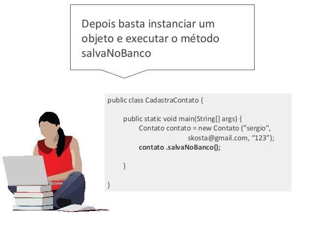 """public class CadastraContato { public static void main(String[] args) { Contato contato = new Contato (""""sergio"""", skosta@gm..."""