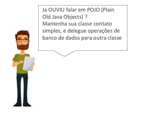 Ja OUVIU falar em POJO (Plain Old Java Objects) ? Mantenha sua classe contato simples, e delegue operações de banco de dad...