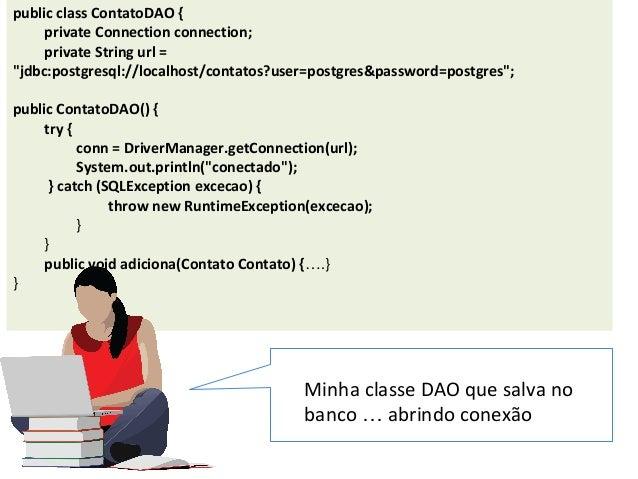 "public class ContatoDAO { private Connection connection; private String url = ""jdbc:postgresql://localhost/contatos?user=p..."
