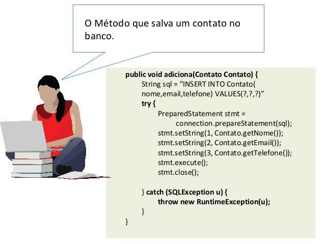 """public void adiciona(Contato Contato) { String sql = """"INSERT INTO Contato( nome,email,telefone) VALUES(?,?,?)"""" try { Prepa..."""