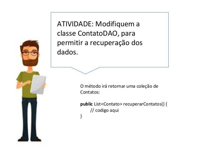 ATIVIDADE: Modifiquem a classe ContatoDAO, para permitir a recuperação dos dados. O método irá retornar uma coleção de Con...