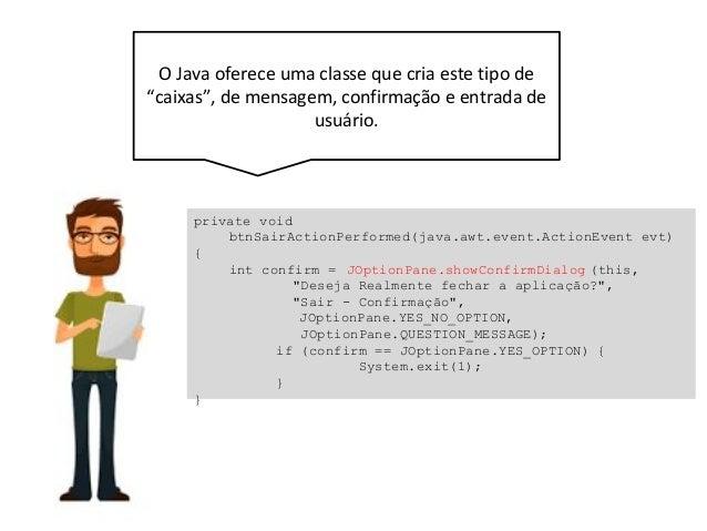 """O Java oferece uma classe que cria este tipo de """"caixas"""", de mensagem, confirmação e entrada de usuário. private void btnS..."""