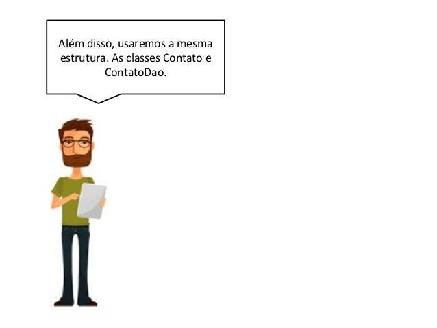 Além disso, usaremos a mesma estrutura. As classes Contato e ContatoDao.