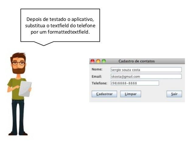 Depois de testado o aplicativo, substitua o textfield do telefone por um formattedtextfield.