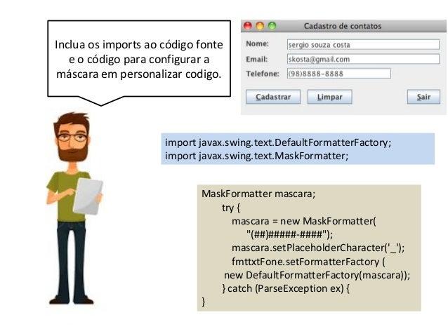 Inclua os imports ao código fonte e o código para configurar a máscara em personalizar codigo. MaskFormatter mascara; try ...