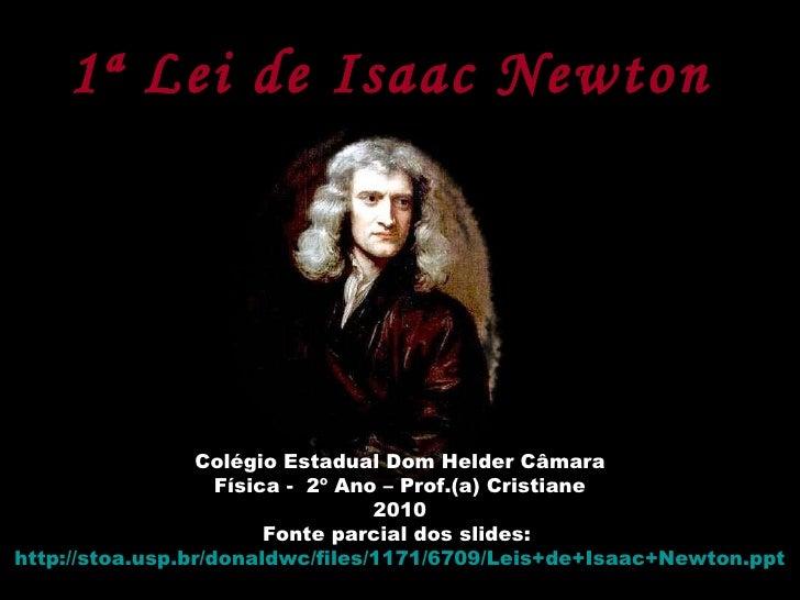 1ª Lei de Isaac Newton   Colégio Estadual Dom Helder Câmara Física -  2º Ano – Prof.(a) Cristiane 2010 Fonte parcial dos s...