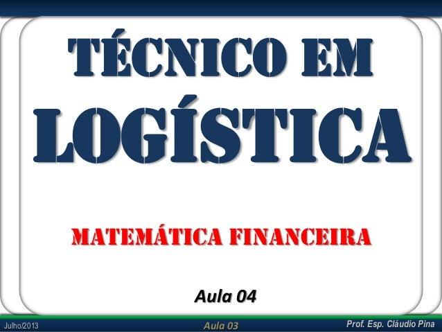 Prof. Esp. Cláudio PinaJulho/2013 Aula 03 TÉCNICO EM LOGÍSTICA MATEMÁTICA FINANCEIRA Aula 04