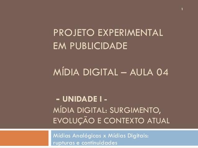1PROJETO EXPERIMENTALEM PUBLICIDADEMÍDIA DIGITAL – AULA 04 - UNIDADE I -MÍDIA DIGITAL: SURGIMENTO,EVOLUÇÃO E CONTEXTO ATUA...